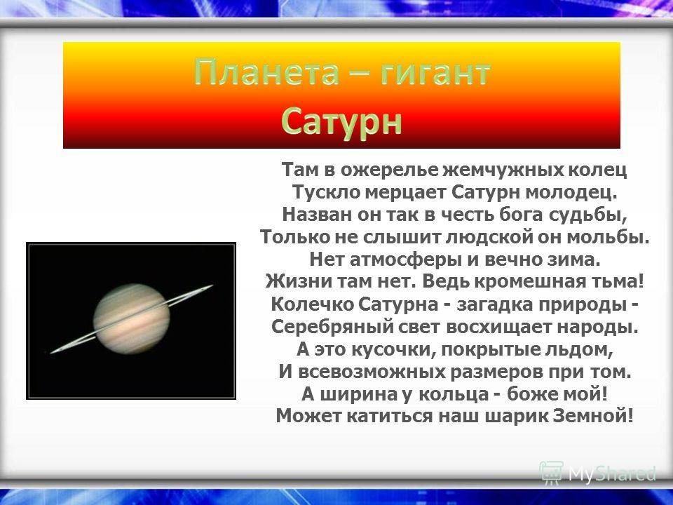 Там в ожерелье жемчужных колец Тускло мерцает Сатурн молодец. Назван он так в честь бога судьбы, Только не слышит людской он мольбы. Нет атмосферы и вечно зима. Жизни там нет. Ведь кромешная тьма! Колечко Сатурна - загадка природы - Серебряный свет в