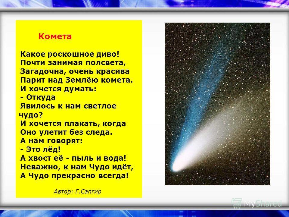 Комета Какое роскошное диво! Почти занимая полсвета, Загадочна, очень красива Парит над Землёю комета. И хочется думать: - Откуда Явилось к нам светлое чудо? И хочется плакать, когда Оно улетит без следа. А нам говорят: - Это лёд! А хвост её - пыль и