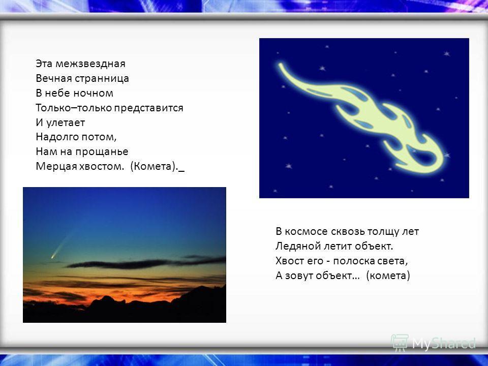 Эта межзвездная Вечная странница В небе ночном Только–только представится И улетает Надолго потом, Нам на прощанье Мерцая хвостом. (Комета)._ В космосе сквозь толщу лет Ледяной летит объект. Хвост его - полоска света, А зовут объект… (комета)