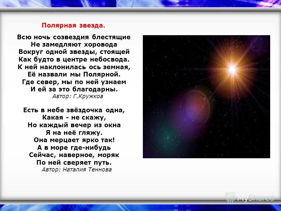 Полярная звезда. Всю ночь созвездия блестящие Не замедляют хоровода Вокруг одной звезды, стоящей Как будто в центре небосвода. К ней наклонилась ось земная, Её назвали мы Полярной. Где север, мы по ней узнаем И ей за это благодарны. Автор: Г.Кружков