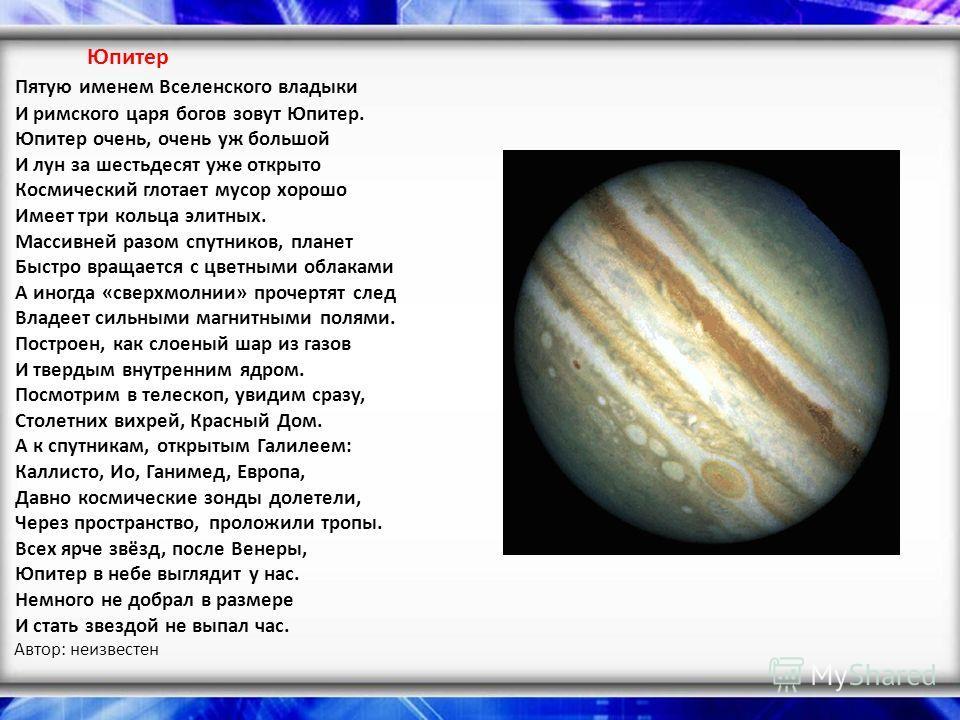 Юпитер Пятую именем Вселенского владыки И римского царя богов зовут Юпитер. Юпитер очень, очень уж большой И лун за шестьдесят уже открыто Космический глотает мусор хорошо Имеет три кольца элитных. Массивней разом спутников, планет Быстро вращается с