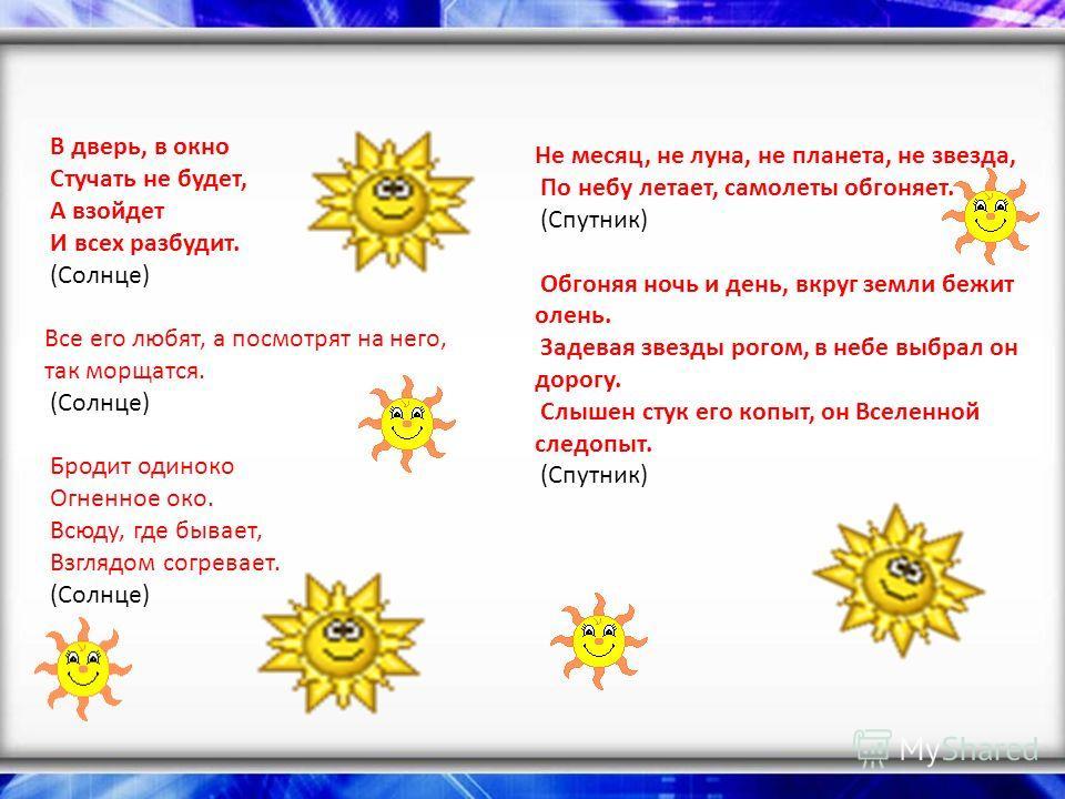 В дверь, в окно Стучать не будет, А взойдет И всех разбудит. (Солнце) Все его любят, а посмотрят на него, так морщатся. (Солнце) Бродит одиноко Огненное око. Всюду, где бывает, Взглядом согревает. (Солнце) Не месяц, не луна, не планета, не звезда, По