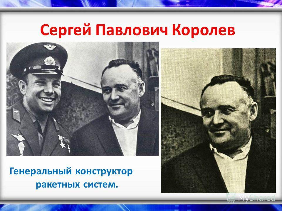 Сергей Павлович Королев Генеральный конструктор ракетных систем.