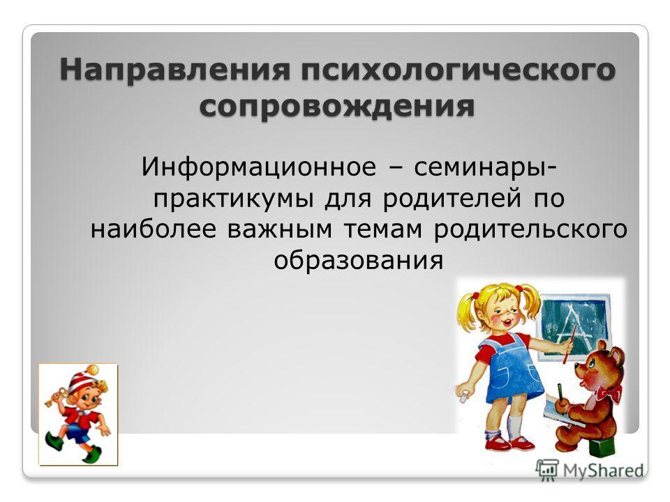 Направления психологического сопровождения Информационное – семинары- практикумы для родителей по наиболее важным темам родительского образования