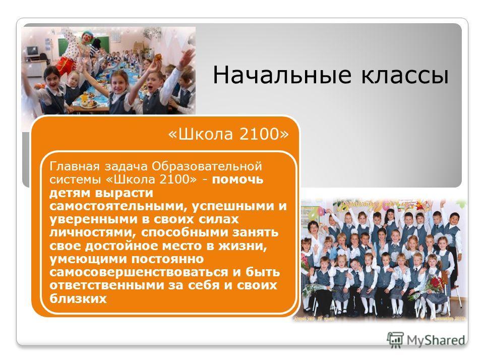 Начальные классы «Школа 2100» Главная задача Образовательной системы «Школа 2100» - помочь детям вырасти самостоятельными, успешными и уверенными в своих силах личностями, способными занять свое достойное место в жизни, умеющими постоянно самосоверше