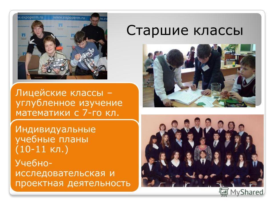 Старшие классы Лицейские классы – углубленное изучение математики с 7-го кл. Индивидуальные учебные планы (10-11 кл.) Учебно- исследовательская и проектная деятельность