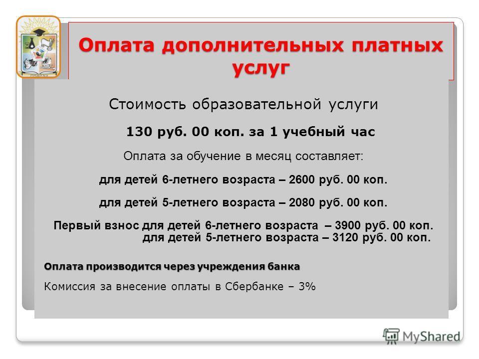 Оплата дополнительных платных услуг Стоимость образовательной услуги 130 руб. 00 коп. за 1 учебный час Оплата за обучение в месяц составляет: для детей 6-летнего возраста – 2600 руб. 00 коп. для детей 5-летнего возраста – 2080 руб. 00 коп. Первый взн