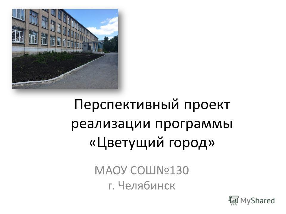 Перспективный проект реализации программы «Цветущий город» МАОУ СОШ130 г. Челябинск