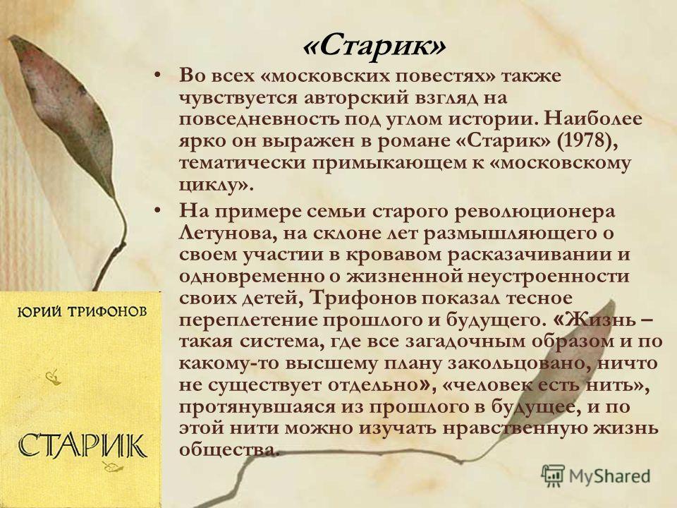 «Старик» Во всех «московских повестях» также чувствуется авторский взгляд на повседневность под углом истории. Наиболее ярко он выражен в романе «Старик» (1978), тематически примыкающем к «московскому циклу». На примере семьи старого революционера Ле