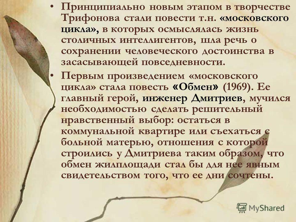 Принципиально новым этапом в творчестве Трифонова стали повести т.н. «московского цикла», в которых осмыслялась жизнь столичных интеллигентов, шла речь о сохранении человеческого достоинства в засасывающей повседневности. Первым произведением «москов