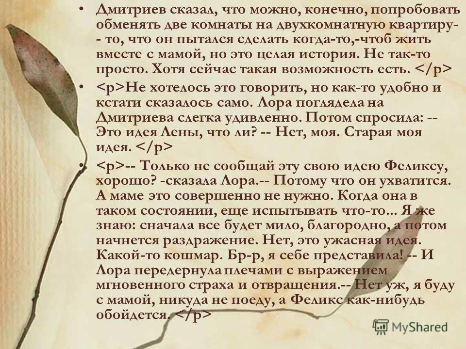 Дмитриев сказал, что можно, конечно, попробовать обменять две комнаты на двухкомнатную квартиру- - то, что он пытался сделать когда-то,-чтоб жить вместе с мамой, но это целая история. Не так-то просто. Хотя сейчас такая возможность есть. Не хотелось