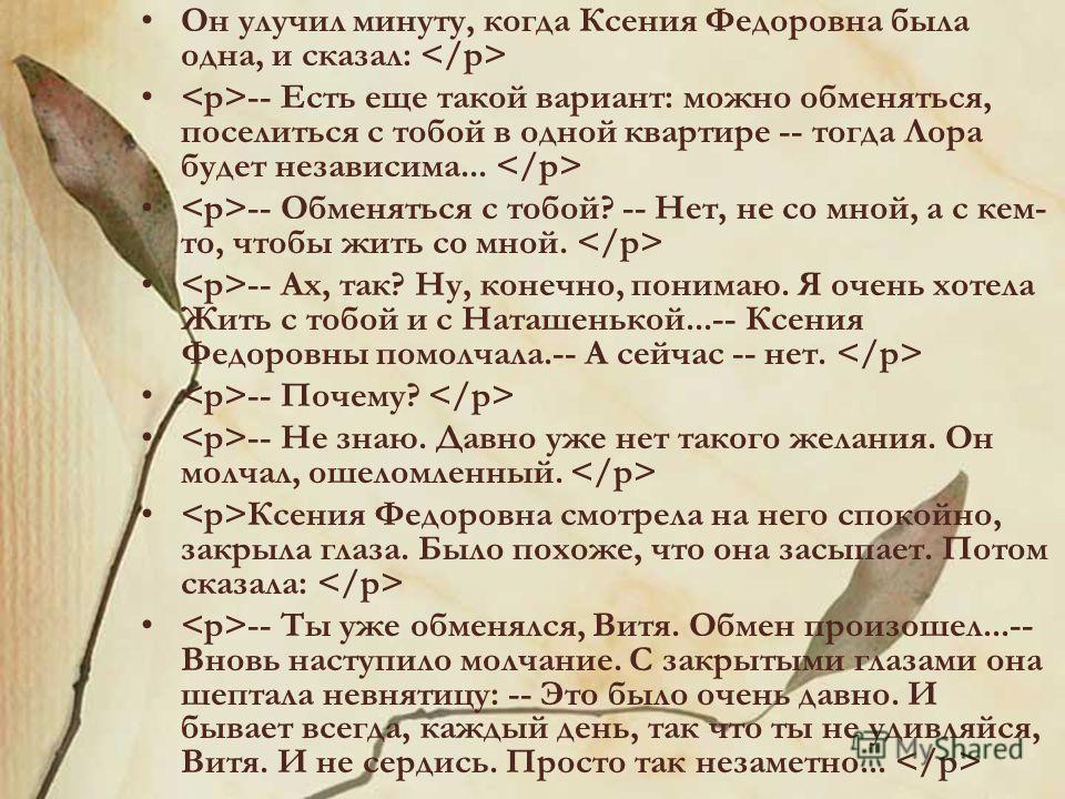 Он улучил минуту, когда Ксения Федоровна была одна, и сказал: -- Есть еще такой вариант: можно обменяться, поселиться с тобой в одной квартире -- тогда Лора будет независима... -- Обменяться с тобой? -- Нет, не со мной, а с кем- то, чтобы жить со мно