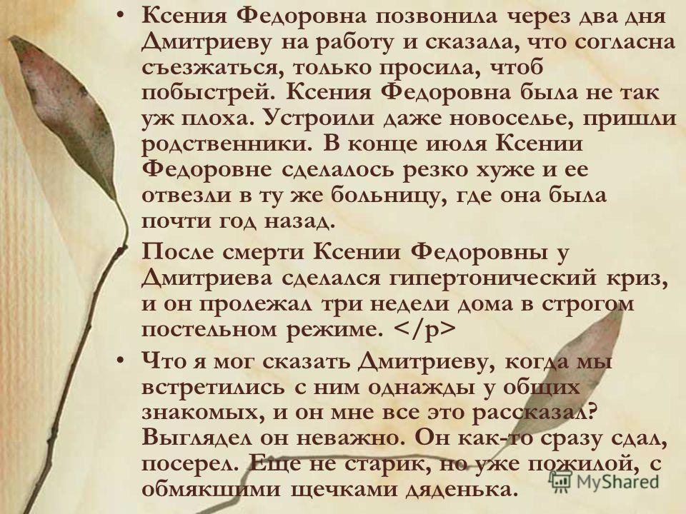 Ксения Федоровна позвонила через два дня Дмитриеву на работу и сказала, что согласна съезжаться, только просила, чтоб побыстрей. Ксения Федоровна была не так уж плоха. Устроили даже новоселье, пришли родственники. В конце июля Ксении Федоровне сделал