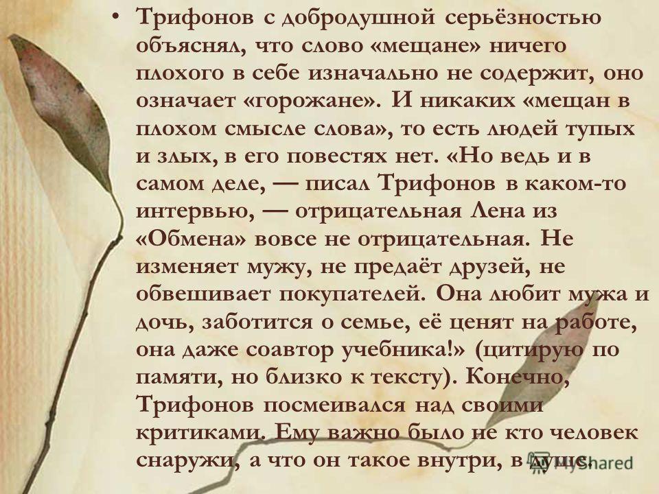 Трифонов с добродушной серьёзностью объяснял, что слово «мещане» ничего плохого в себе изначально не содержит, оно означает «горожане». И никаких «мещан в плохом смысле слова», то есть людей тупых и злых, в его повестях нет. «Но ведь и в самом деле,