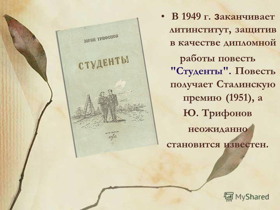 В 1949 г. з аканчивает литинститут, защитив в качестве дипломной работы повесть Студенты. Повесть получает Сталинскую премию (1951), а Ю. Трифонов неожиданно становится известен.
