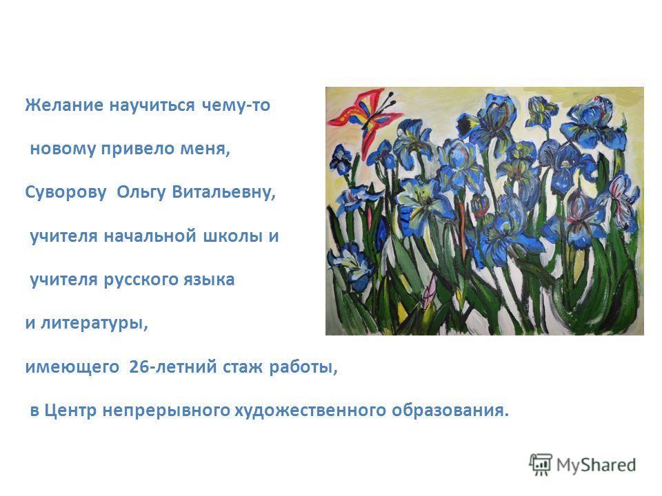 Желание научиться чему-то новому привело меня, Суворову Ольгу Витальевну, учителя начальной школы и учителя русского языка и литературы, имеющего 26-летний стаж работы, в Центр непрерывного художественного образования.