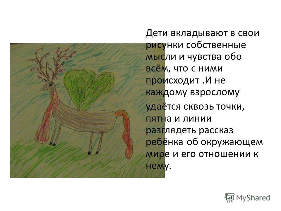 Дети вкладывают в свои рисунки собственные мысли и чувства обо всём, что с ними происходит.И не каждому взрослому удаётся сквозь точки, пятна и линии разглядеть рассказ ребёнка об окружающем мире и его отношении к нему.