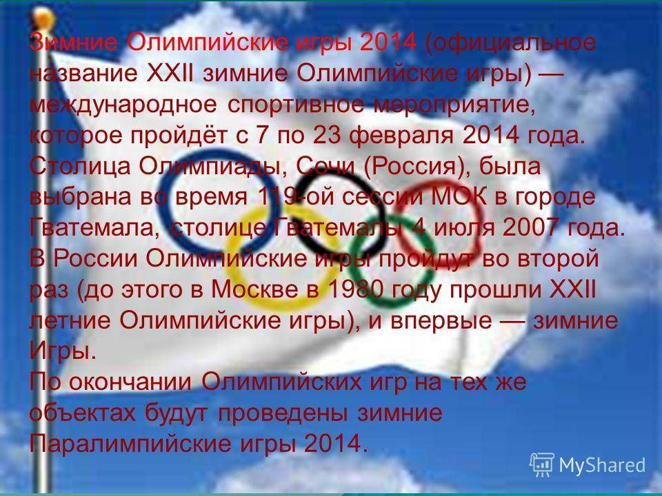 Зимние Олимпийские игры 2014 (официальное название XXII зимние Олимпийские игры) международное спортивное мероприятие, которое пройдёт с 7 по 23 февраля 2014 года. Столица Олимпиады, Сочи (Россия), была выбрана во время 119-ой сессии МОК в городе Гва