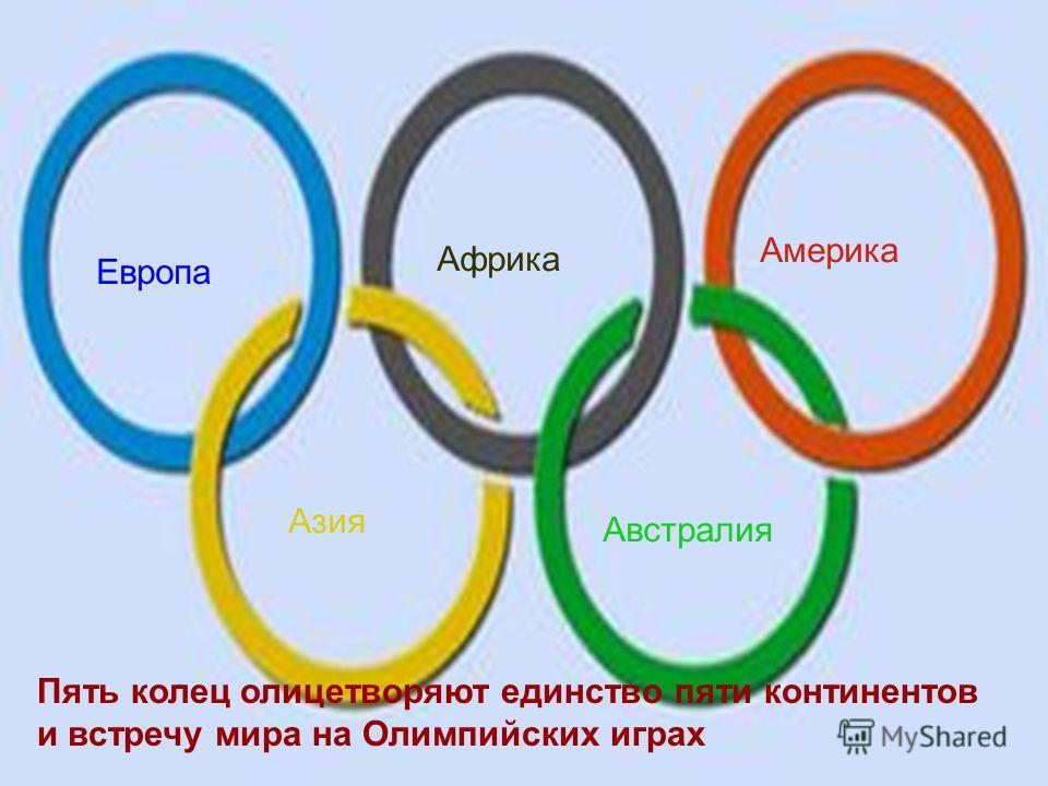 Пять колец олицетворяют единство пяти континентов и встречу мира на Олимпийских играх Европа Африка Америка Азия Австралия