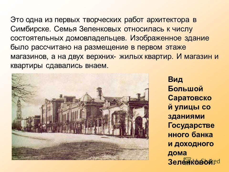 Это одна из первых творческих работ архитектора в Симбирске. Семья Зеленковых относилась к числу состоятельных домовладельцев. Изображенное здание было рассчитано на размещение в первом этаже магазинов, а на двух верхних- жилых квартир. И магазин и к