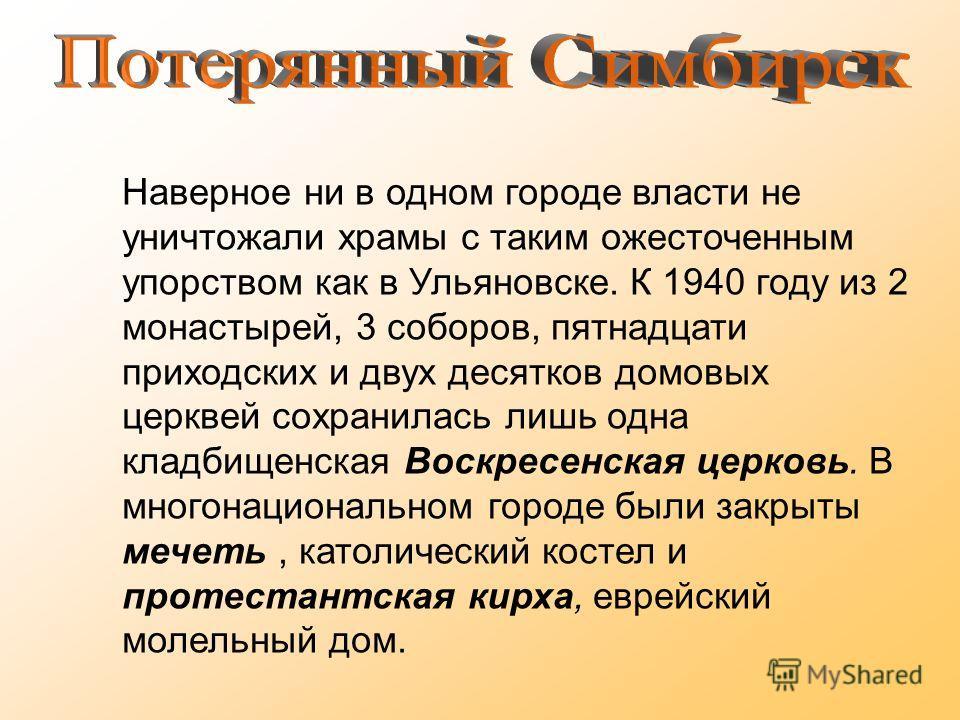 Наверное ни в одном городе власти не уничтожали храмы с таким ожесточенным упорством как в Ульяновске. К 1940 году из 2 монастырей, 3 соборов, пятнадцати приходских и двух десятков домовых церквей сохранилась лишь одна кладбищенская Воскресенская цер