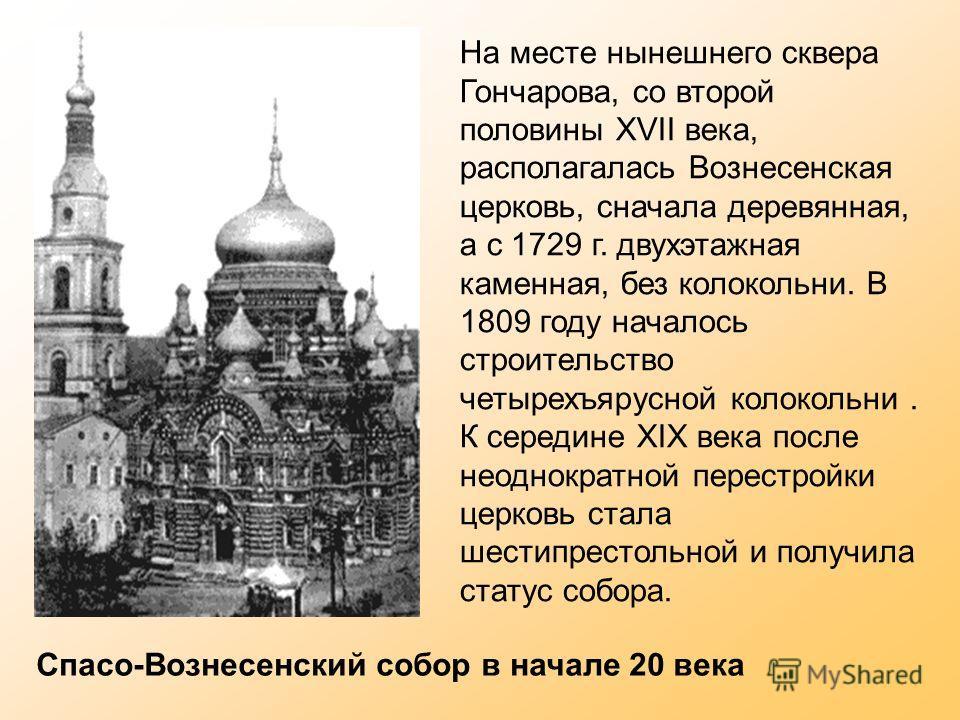 На месте нынешнего сквера Гончарова, со второй половины XVII века, располагалась Вознесенская церковь, сначала деревянная, а с 1729 г. двухэтажная каменная, без колокольни. В 1809 году началось строительство четырехъярусной колокольни. К середине XIX