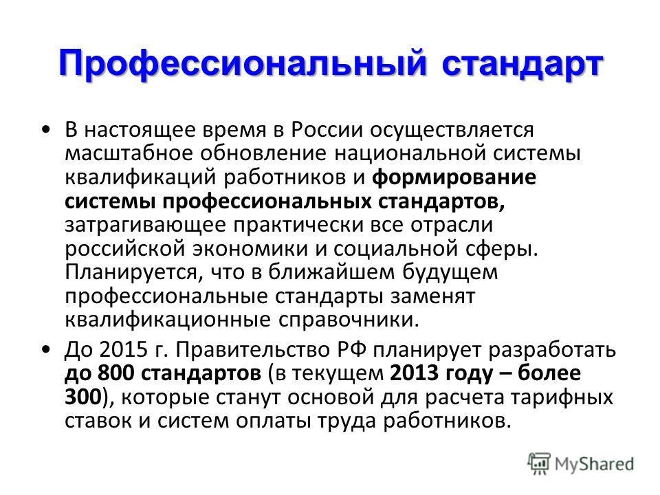 Профессиональный стандарт В настоящее время в России осуществляется масштабное обновление национальной системы квалификаций работников и формирование системы профессиональных стандартов, затрагивающее практически все отрасли российской экономики и со