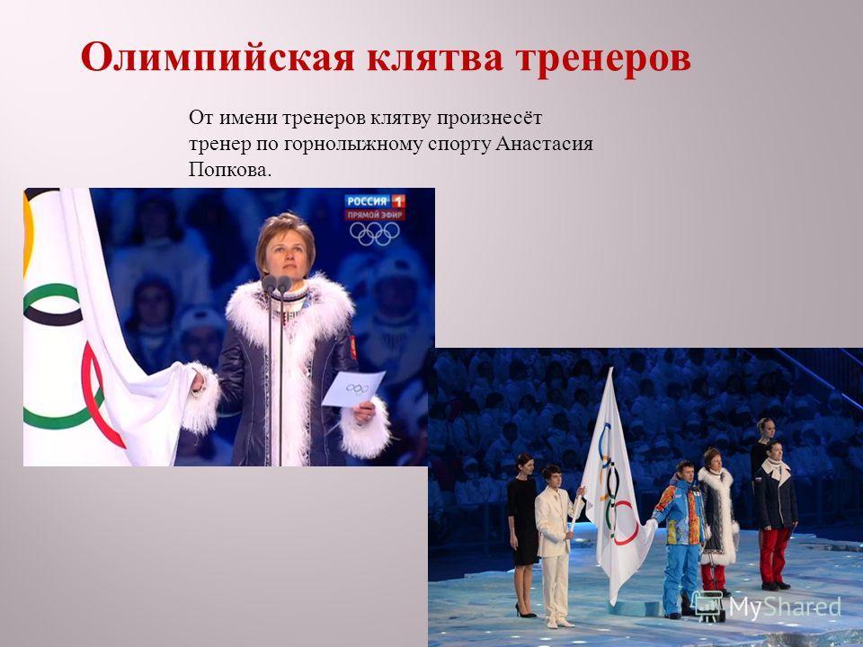 От имени тренеров клятву произнесёт тренер по горнолыжному спорту Анастасия Попкова. Олимпийская клятва тренеров