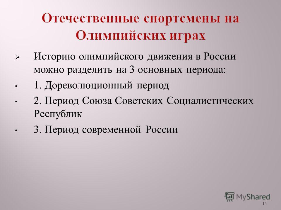 14 Историю олимпийского движения в России можно разделить на 3 основных периода : 1. Дореволюционный период 2. Период Союза Советских Социалистических Республик 3. Период современной России