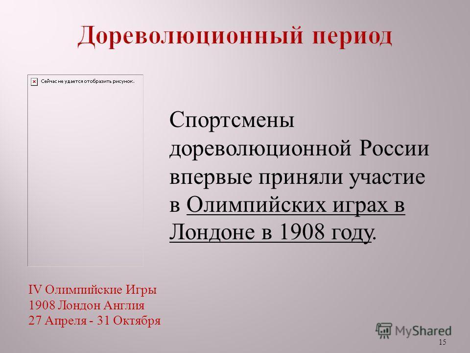 15 Спортсмены дореволюционной России впервые приняли участие в Олимпийских играх в Лондоне в 1908 году. IV Олимпийские Игры 1908 Лондон Англия 27 Апреля - 31 Октября