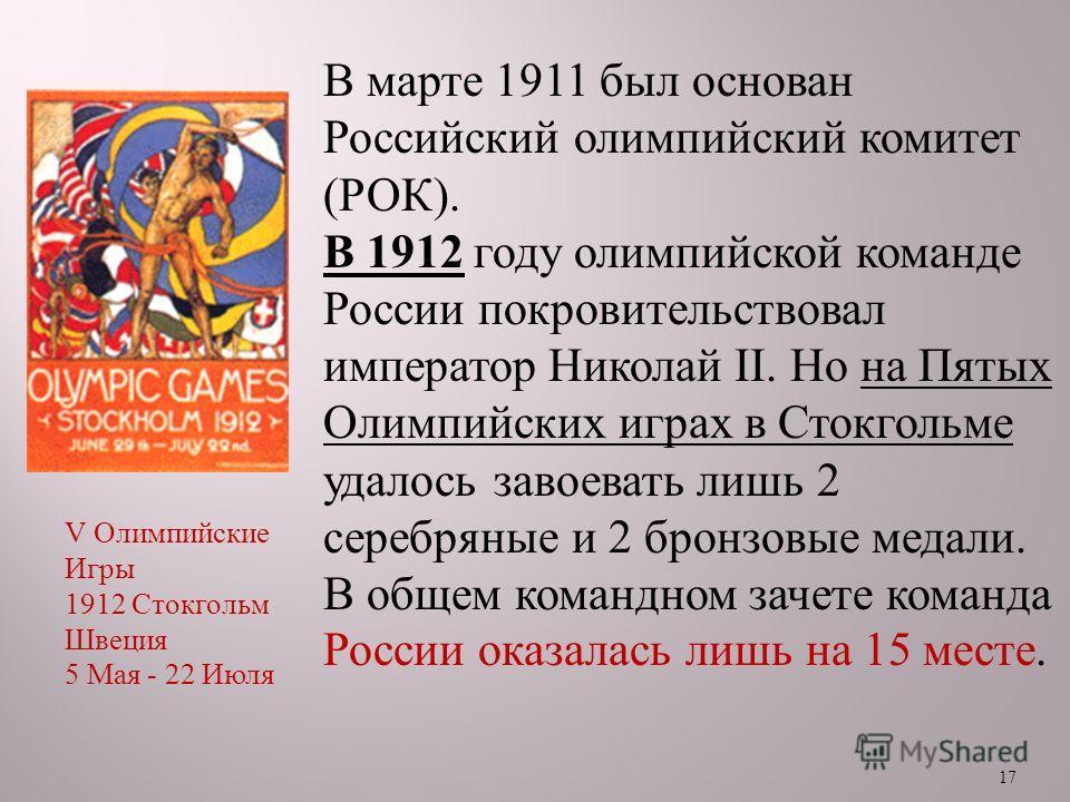 17 В марте 1911 был основан Российский олимпийский комитет ( РОК ). В 1912 году олимпийской команде России покровительствовал император Николай II. Но на Пятых Олимпийских играх в Стокгольме удалось завоевать лишь 2 серебряные и 2 бронзовые медали. В