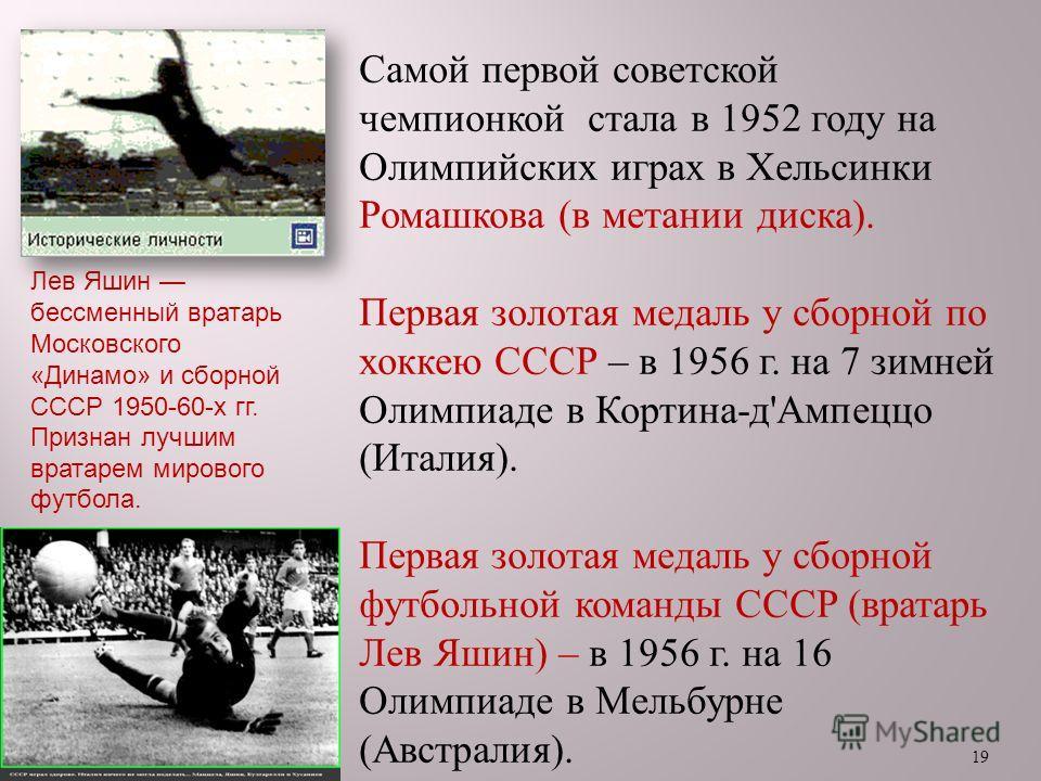 19 Самой первой советской чемпионкой стала в 1952 году на Олимпийских играх в Хельсинки Ромашкова ( в метании диска ). Первая золотая медаль у сборной по хоккею СССР – в 1956 г. на 7 зимней Олимпиаде в Кортина - д ' Ампеццо ( Италия ). Первая золотая