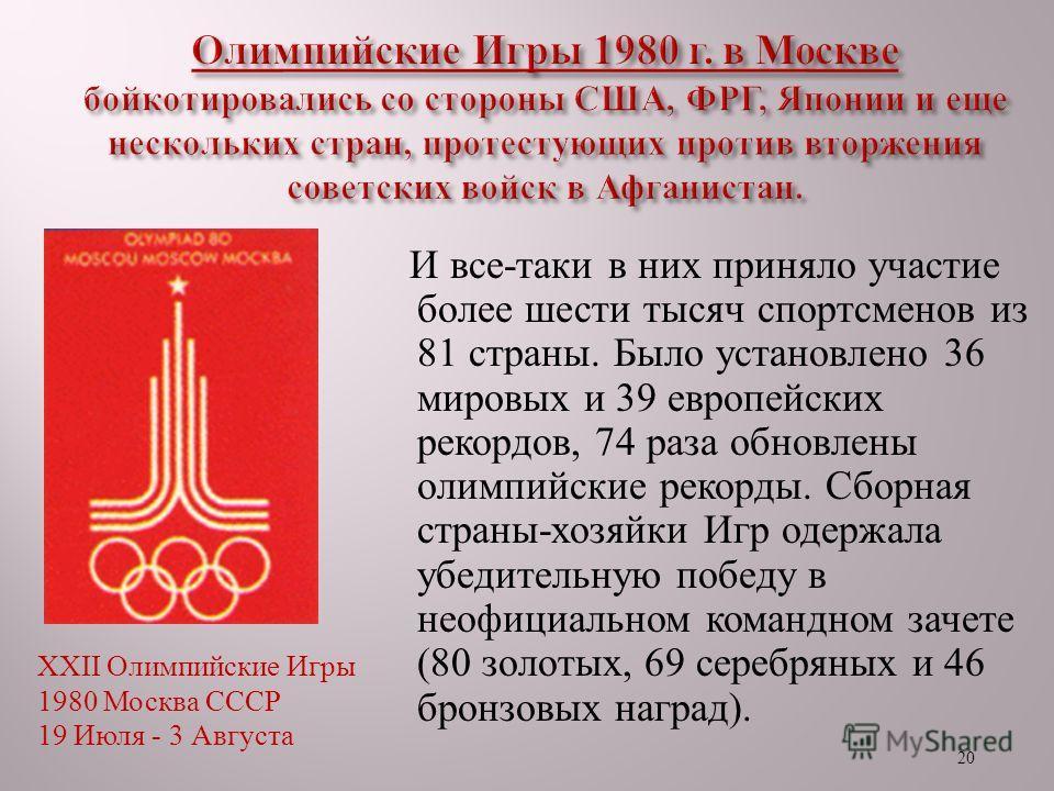 20 И все - таки в них приняло участие более шести тысяч спортсменов из 81 страны. Было установлено 36 мировых и 39 европейских рекордов, 74 раза обновлены олимпийские рекорды. Сборная страны - хозяйки Игр одержала убедительную победу в неофициальном