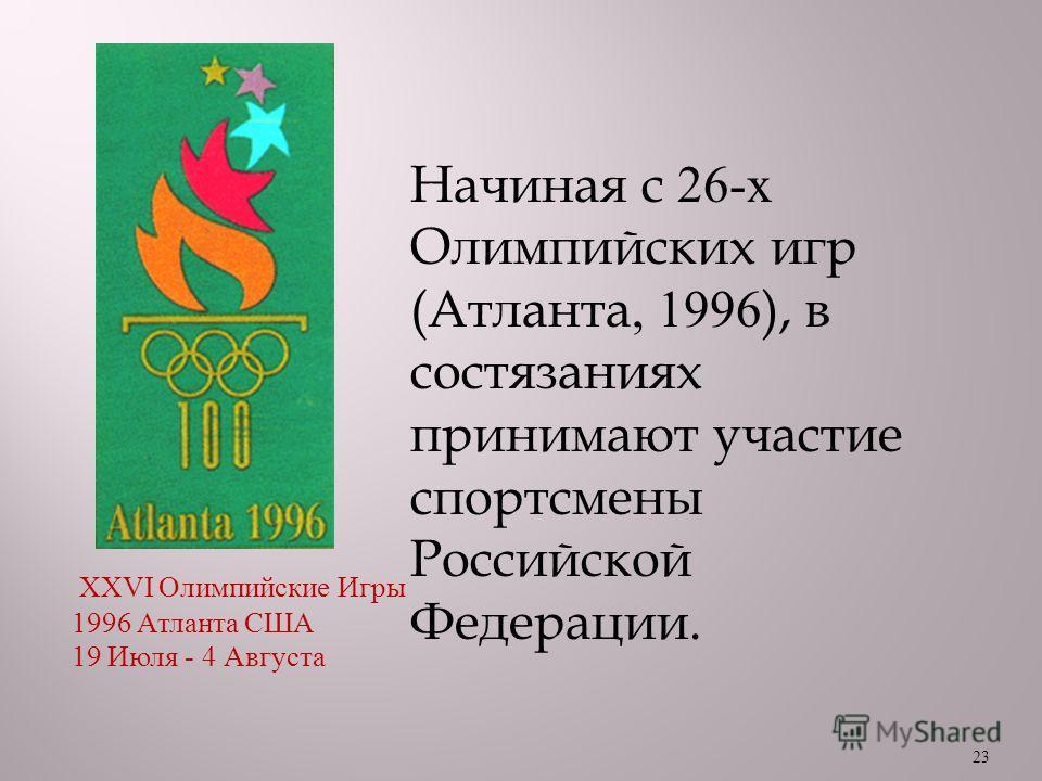 23 Начиная с 26- х Олимпийских игр ( Атланта, 1996), в состязаниях принимают участие спортсмены Российской Федерации. XXVI Олимпийские Игры 1996 Атланта США 19 Июля - 4 Августа