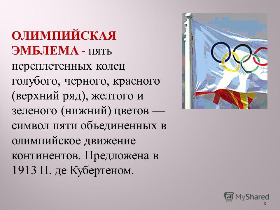 8 ОЛИМПИЙСКАЯ ЭМБЛЕМА - пять переплетенных колец голубого, черного, красного ( верхний ряд ), желтого и зеленого ( нижний ) цветов символ пяти объединенных в олимпийское движение континентов. Предложена в 1913 П. де Кубертеном.