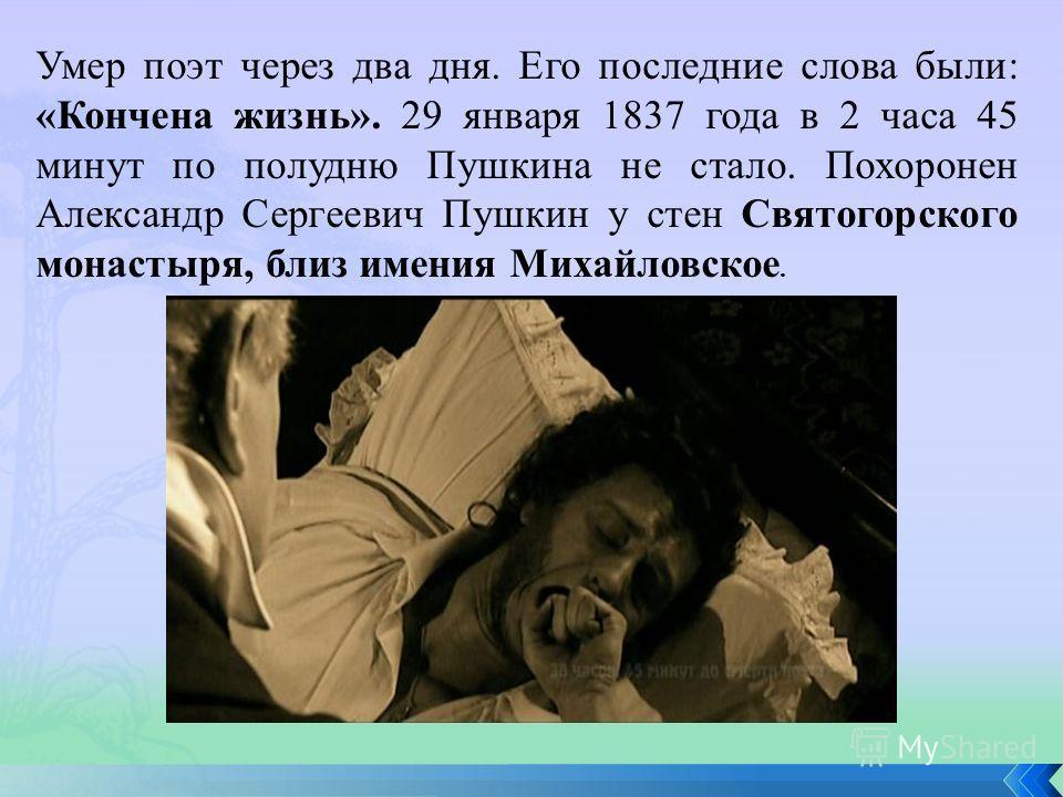 Умер поэт через два дня. Его последние слова были: «Кончена жизнь». 29 января 1837 года в 2 часа 45 минут по полудню Пушкина не стало. Похоронен Александр Сергеевич Пушкин у стен Святогорского монастыря, близ имения Михайловское.