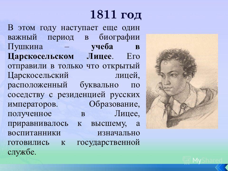 1811 год В этом году наступает еще один важный период в биографии Пушкина – учеба в Царскосельском Лицее. Его отправили в только что открытый Царскосельский лицей, расположенный буквально по соседству с резиденцией русских императоров. Образование, п