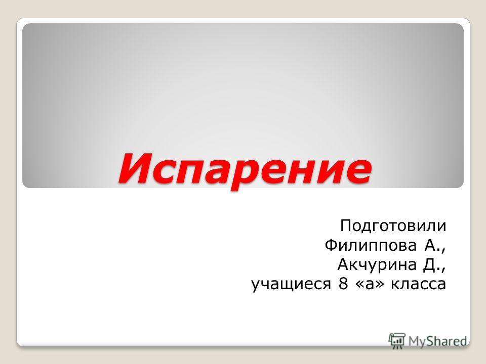 Испарение Подготовили Филиппова А., Акчурина Д., учащиеся 8 «а» класса