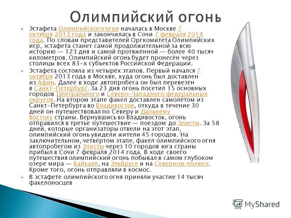 Эстафета Олимпийского огня началась в Москве 7 октября 2013 года и закончилась в Сочи 7 февраля 2014 года. По словам представителей Оргкомитета Олимпийских игр, эстафета станет самой продолжительной за всю историю 123 дня и самой протяжённой более 40