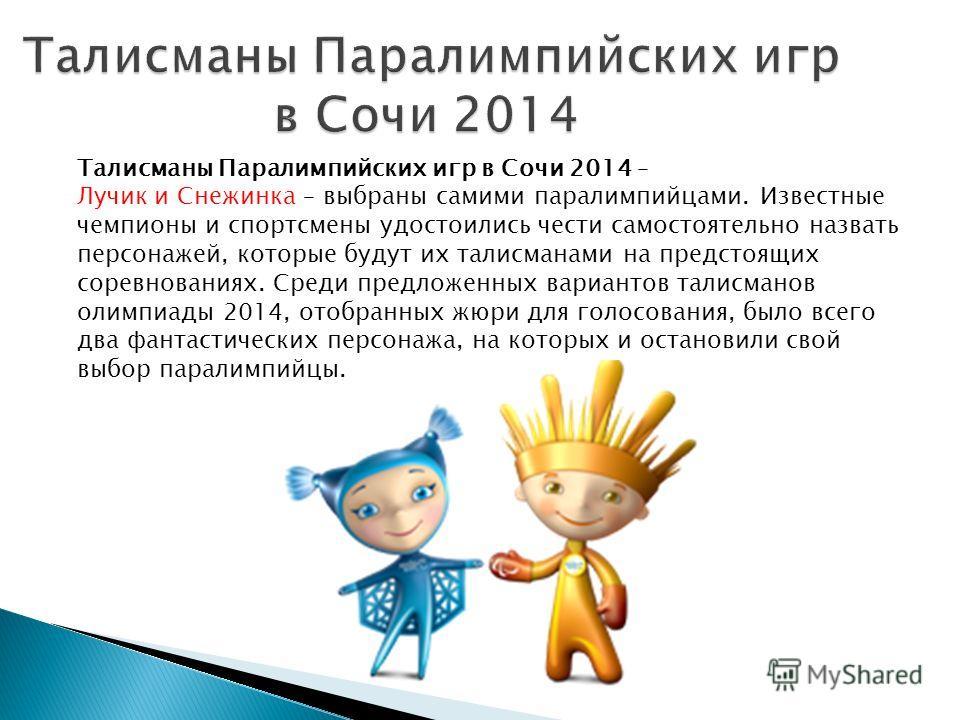 Талисманы Паралимпийских игр в Сочи 2014 – Лучик и Снежинка – выбраны самими паралимпийцами. Известные чемпионы и спортсмены удостоились чести самостоятельно назвать персонажей, которые будут их талисманами на предстоящих соревнованиях. Среди предлож
