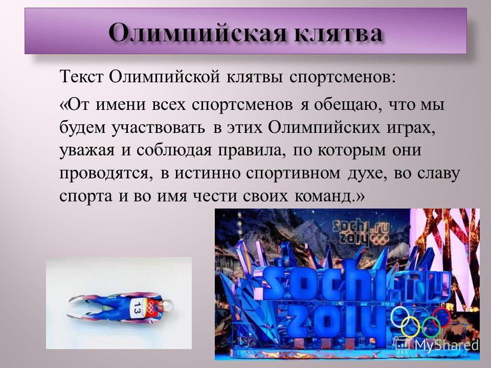 Текст Олимпийской клятвы спортсменов : « От имени всех спортсменов я обещаю, что мы будем участвовать в этих Олимпийских играх, уважая и соблюдая правила, по которым они проводятся, в истинно спортивном духе, во славу спорта и во имя чести своих кома