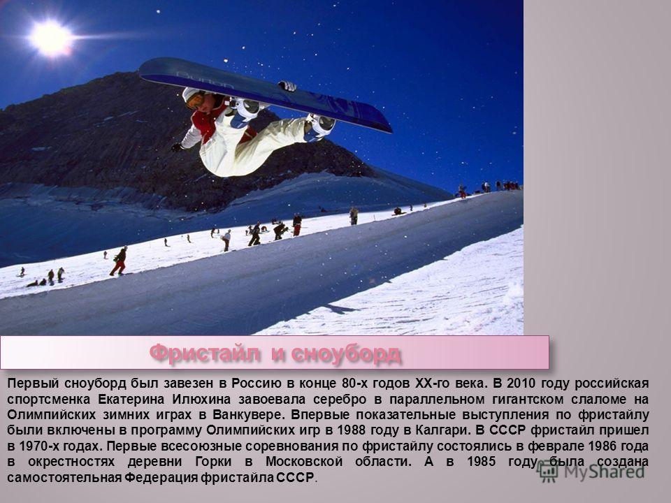 Фристайл и сноуборд Первый сноуборд был завезен в Россию в конце 80-х годов XX-го века. В 2010 году российская спортсменка Екатерина Илюхина завоевала серебро в параллельном гигантском слаломе на Олимпийских зимних играх в Ванкувере. Впервые показате