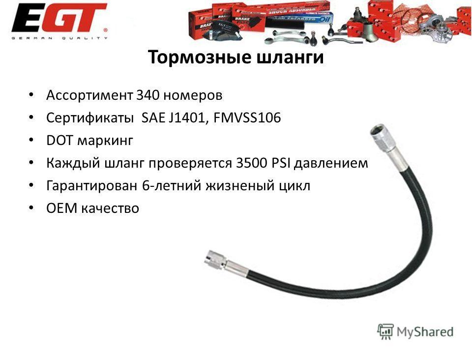 Тормозные шланги Ассортимент 340 номеров Сертификаты SAE J1401, FMVSS106 DOT маркинг Каждый шланг проверяется 3500 PSI давлением Гарантирован 6-летний жизненый цикл ОЕМ качество