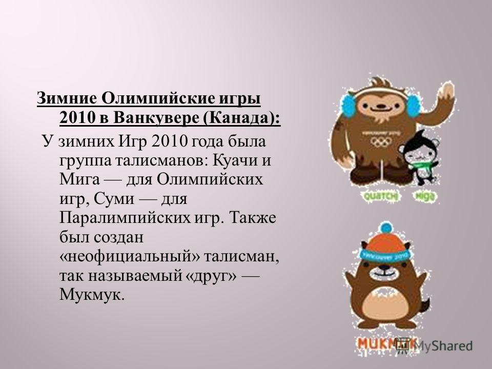 Зимние Олимпийские игры 2010 в Ванкувере ( Канада ): У зимних Игр 2010 года была группа талисманов : Куачи и Мига для Олимпийских игр, Суми для Паралимпийских игр. Также был создан « неофициальный » талисман, так называемый « друг » Мукмук.