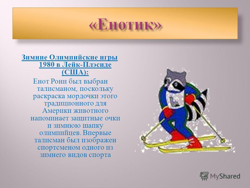 Зимние Олимпийские игры 1980 в Лейк - Плэсиде ( США ): Енот Рони был выбран талисманом, поскольку раскраска мордочки этого традиционного для Америки животного напоминает защитные очки и зимнюю шапку олимпийцев. Впервые талисман был изображен спортсме