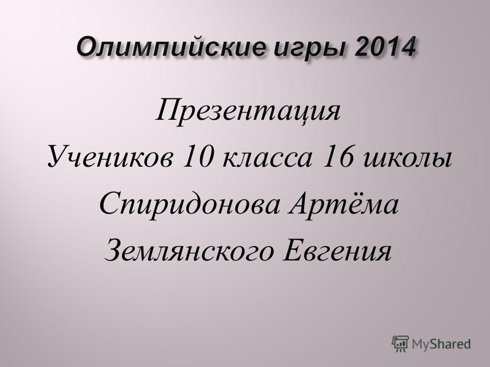 Презентация Учеников 10 класса 16 школы Спиридонова Артёма Землянского Евгения