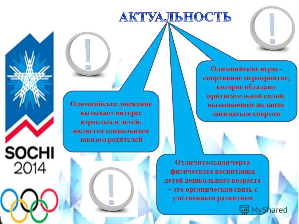 Олимпийское движение вызывает интерес взрослых и детей, является социальным заказом родителей Олимпийские игры - спортивное мероприятие, которое обладают притягательной силой, вызывающей желание заниматься спортом Отличительная черта физического восп