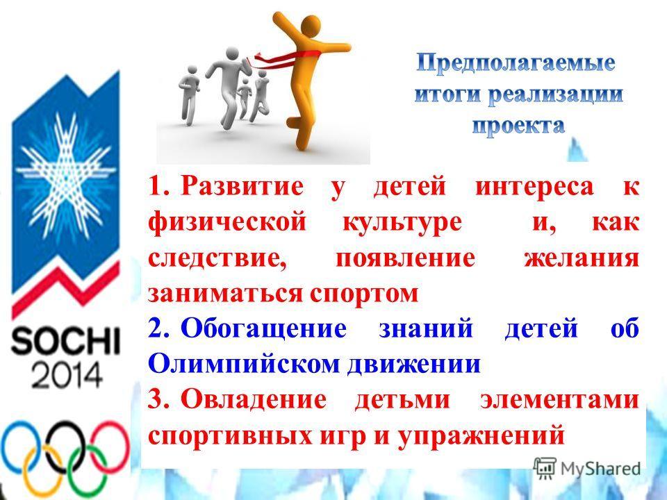 1. Развитие у детей интереса к физической культуре и, как следствие, появление желания заниматься спортом 2. Обогащение знаний детей об Олимпийском движении 3. Овладение детьми элементами спортивных игр и упражнений