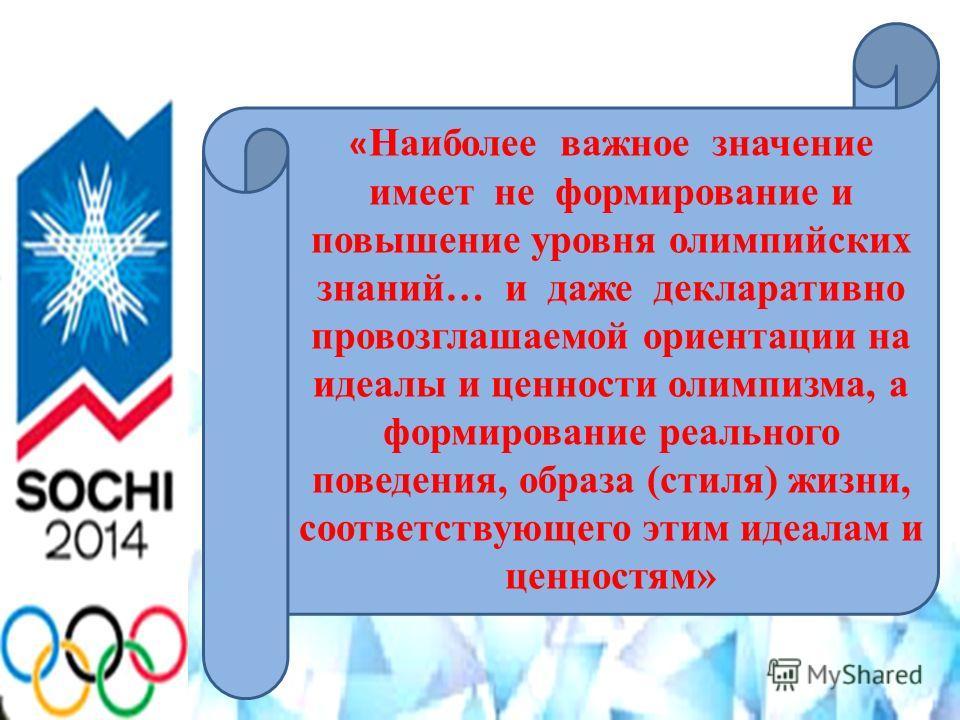 « Наиболее важное значение имеет не формирование и повышение уровня олимпийских знаний… и даже декларативно провозглашаемой ориентации на идеалы и ценности олимпизма, а формирование реального поведения, образа (стиля) жизни, соответствующего этим иде