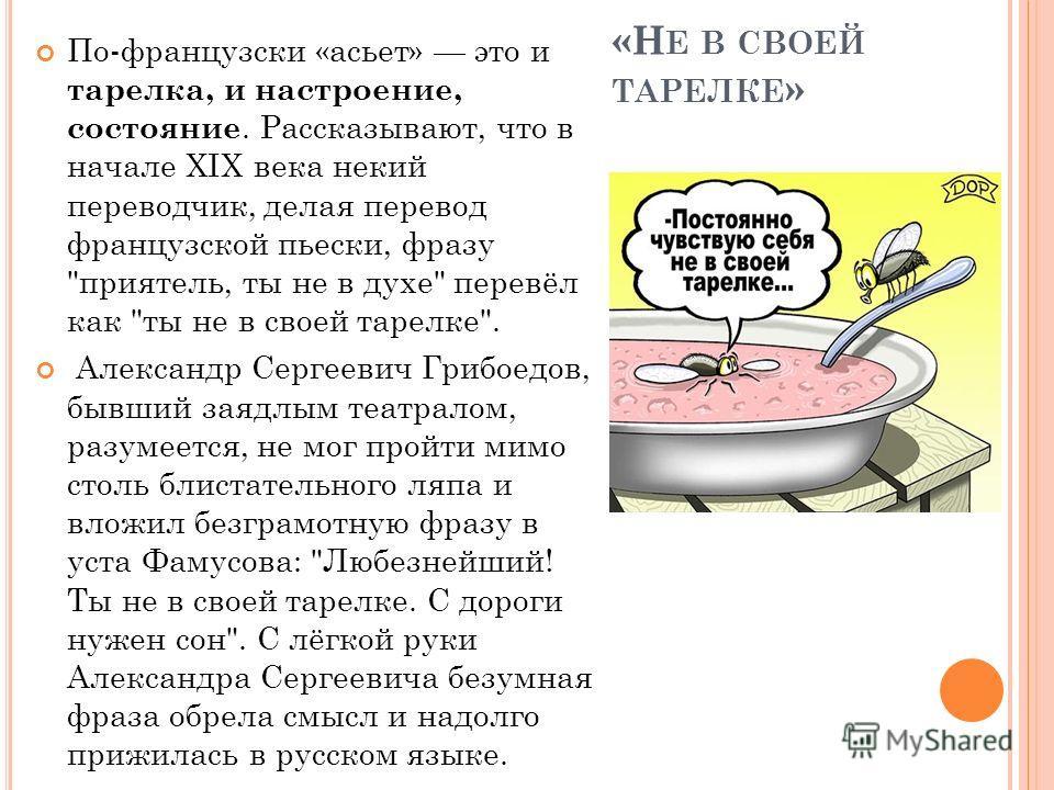 «Н Е В СВОЕЙ ТАРЕЛКЕ » По-французски «асьет» это и тарелка, и настроение, состояние. Рассказывают, что в начале XIX века некий переводчик, делая перевод французской пьески, фразу